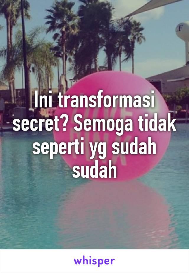 Ini transformasi secret? Semoga tidak seperti yg sudah sudah