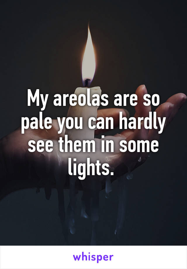 My areolas are so pale you can hardly see them in some lights.