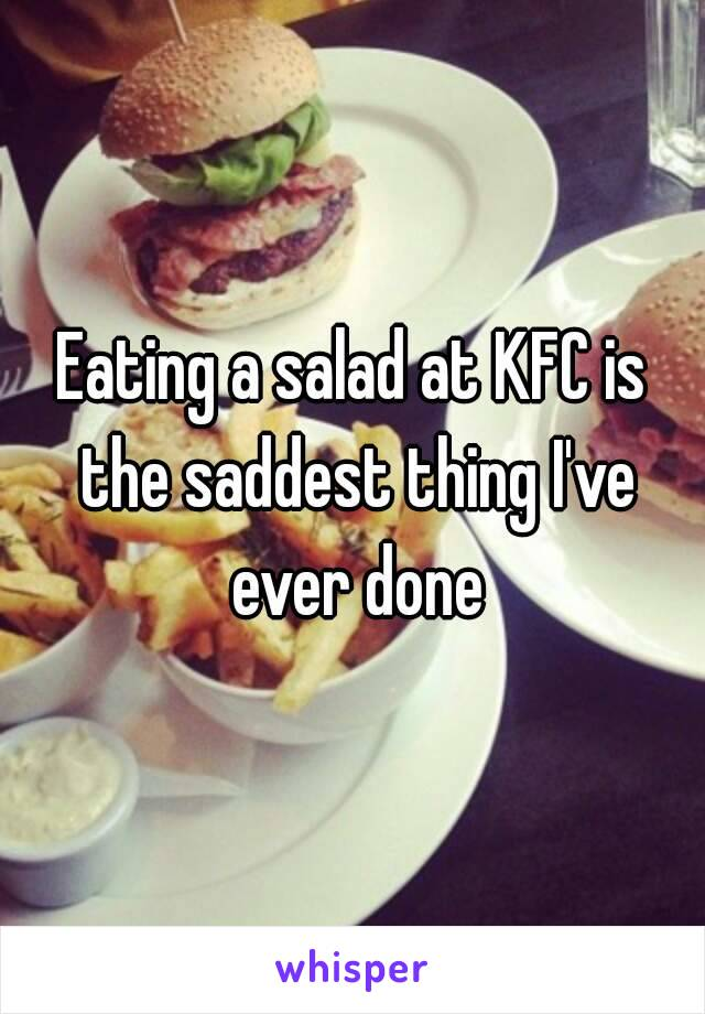 Eating a salad at KFC is the saddest thing I've ever done