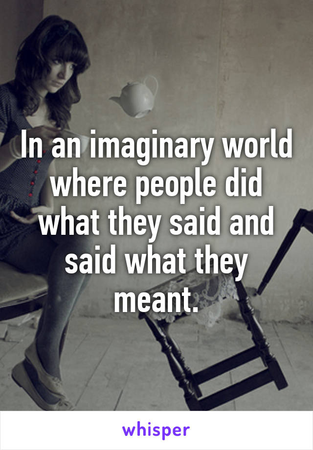 In an imaginary world where people did what they said and said what they meant.
