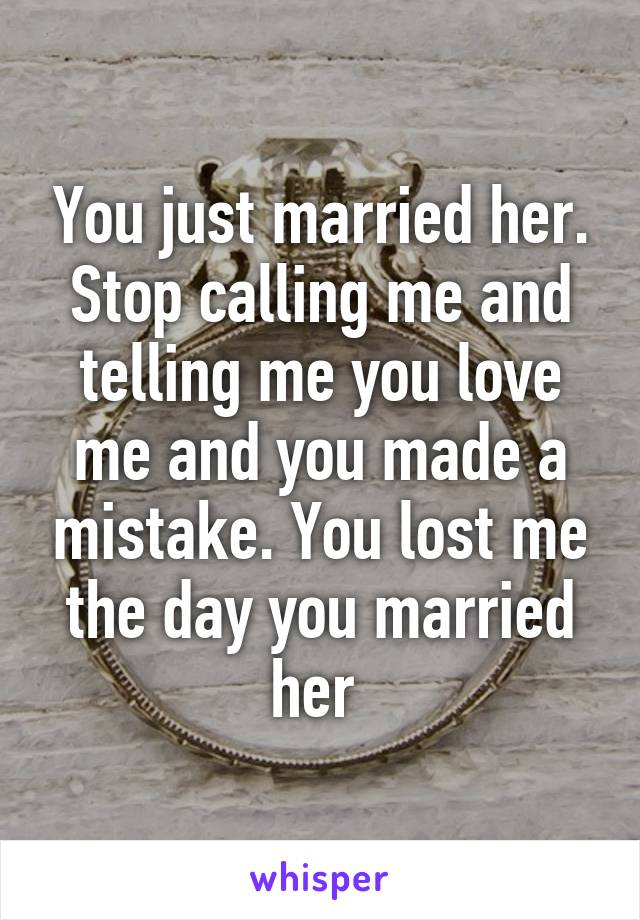 You just married her. Stop calling me and telling me you love me and you made a mistake. You lost me the day you married her
