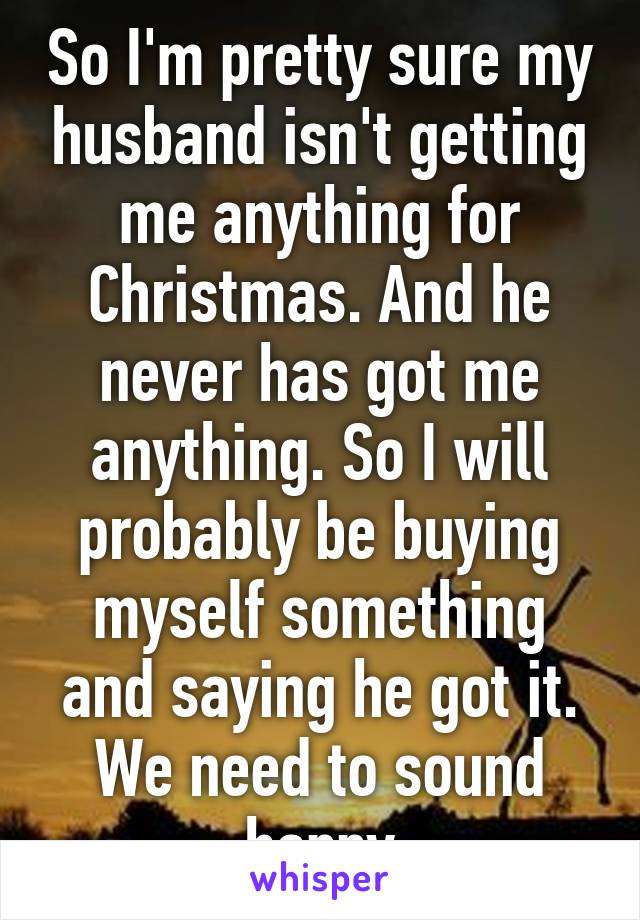 So I'm pretty sure my husband isn't getting me anything for Christmas. And he never has got me anything. So I will probably be buying myself something and saying he got it. We need to sound happy