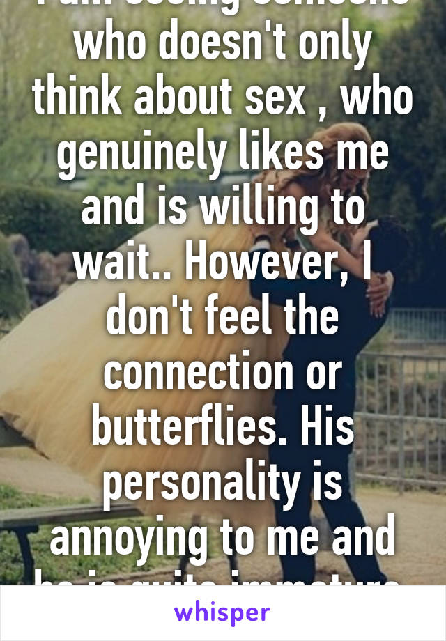 I am seeing someone who doesn't only think about sex , who genuinely likes me and is willing to wait.. However, I don't feel the connection or butterflies. His personality is annoying to me and he is quite immature. Thoughts?