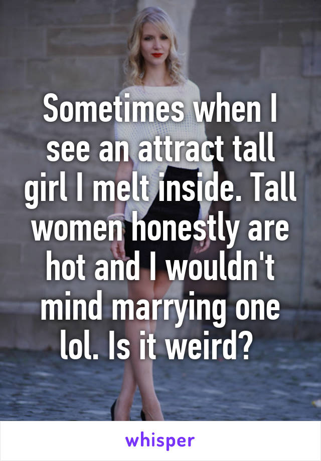 Sometimes when I see an attract tall girl I melt inside. Tall women honestly are hot and I wouldn't mind marrying one lol. Is it weird?
