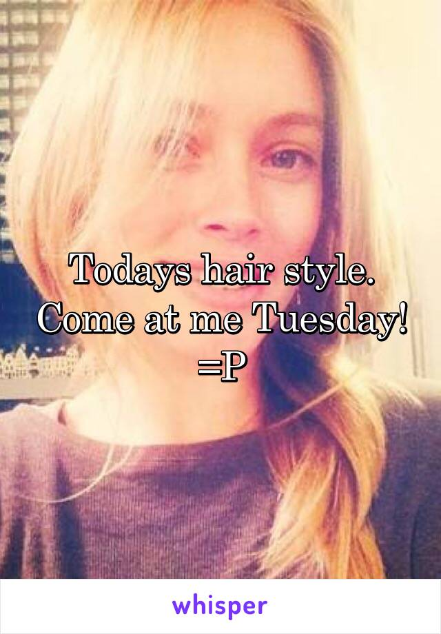 Todays hair style. Come at me Tuesday! =P