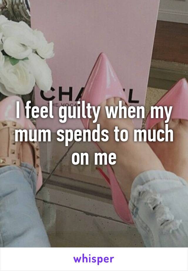 I feel guilty when my mum spends to much on me