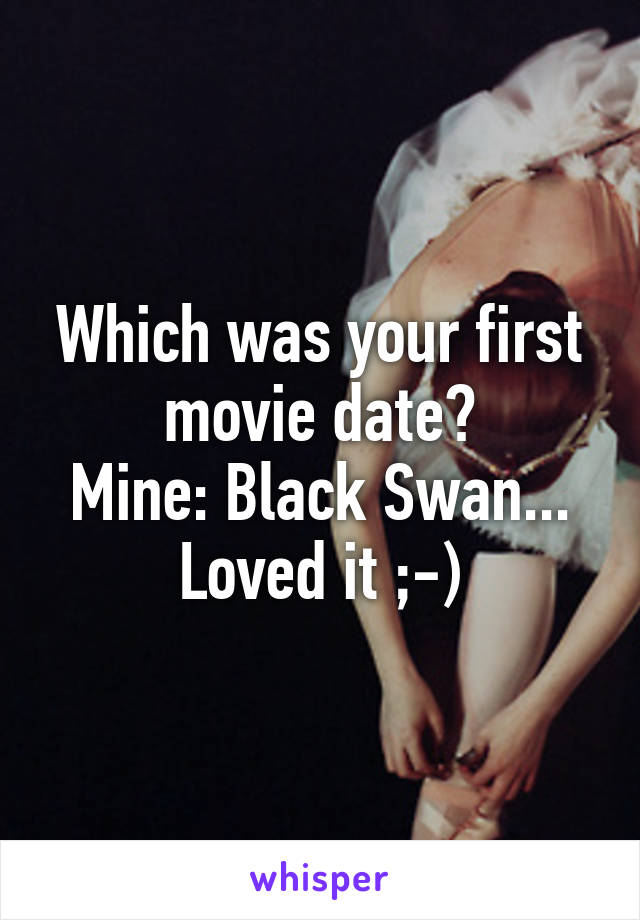 Which was your first movie date? Mine: Black Swan... Loved it ;-)