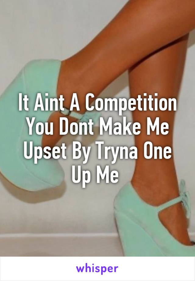 It Aint A Competition You Dont Make Me Upset By Tryna One Up Me