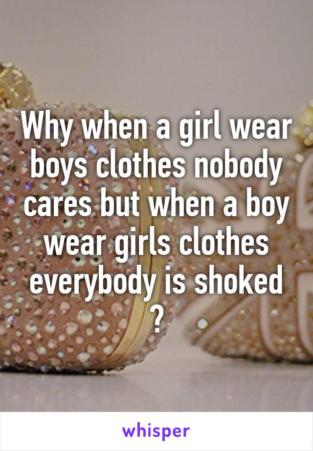 Why when a girl wear boys clothes nobody cares but when a boy wear girls clothes everybody is shoked ?