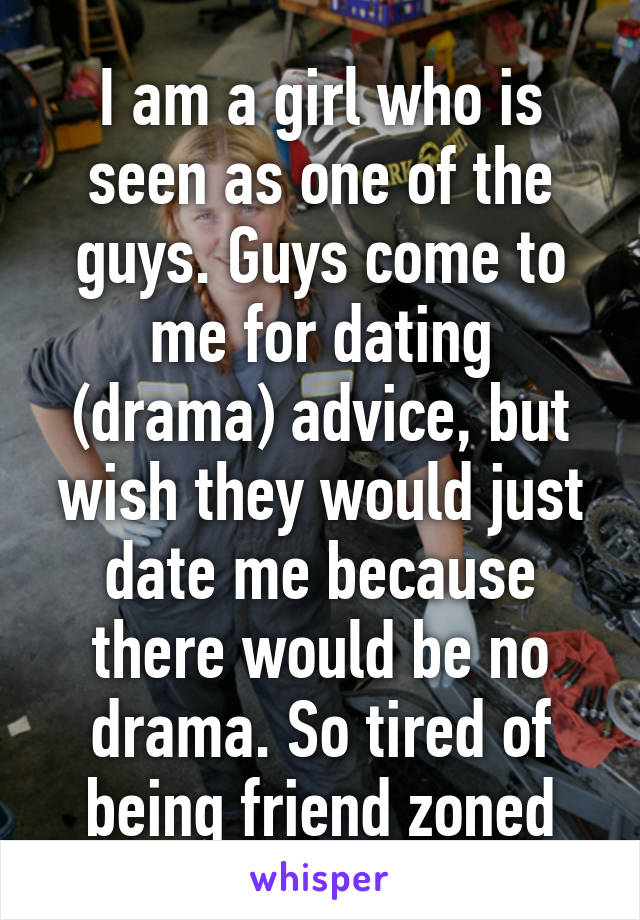 I am a girl who is seen as one of the guys. Guys come to me for dating (drama) advice, but wish they would just date me because there would be no drama. So tired of being friend zoned