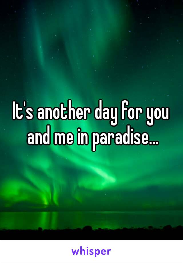 It's another day for you and me in paradise...