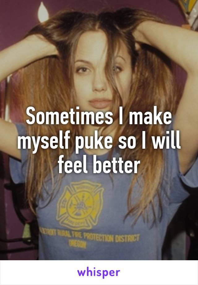 Sometimes I make myself puke so I will feel better