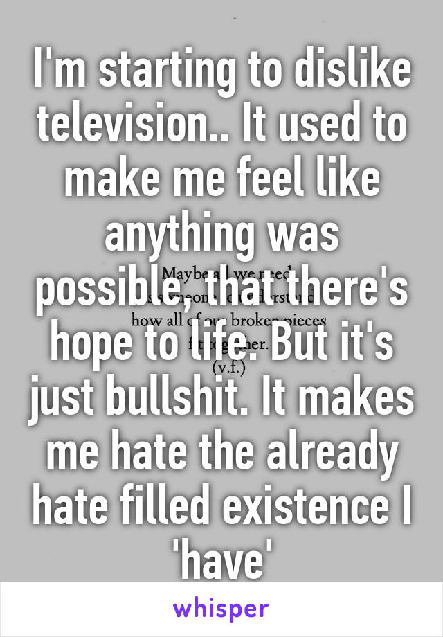I'm starting to dislike television.. It used to make me feel like anything was possible, that there's hope to life. But it's just bullshit. It makes me hate the already hate filled existence I 'have'