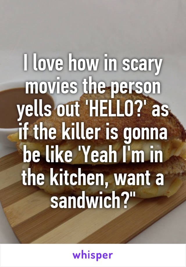 """I love how in scary movies the person yells out 'HELLO?' as if the killer is gonna be like 'Yeah I'm in the kitchen, want a sandwich?"""""""