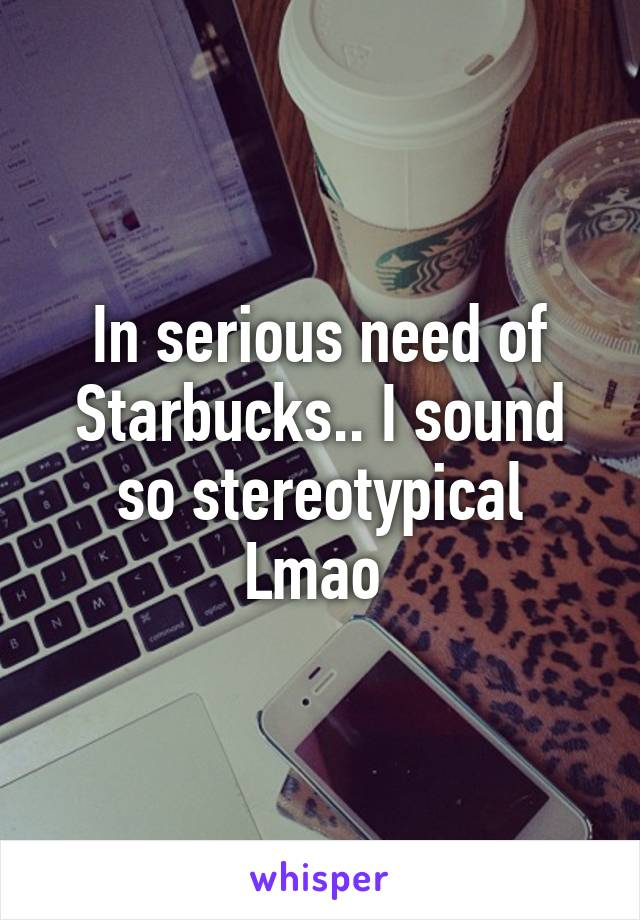 In serious need of Starbucks.. I sound so stereotypical Lmao