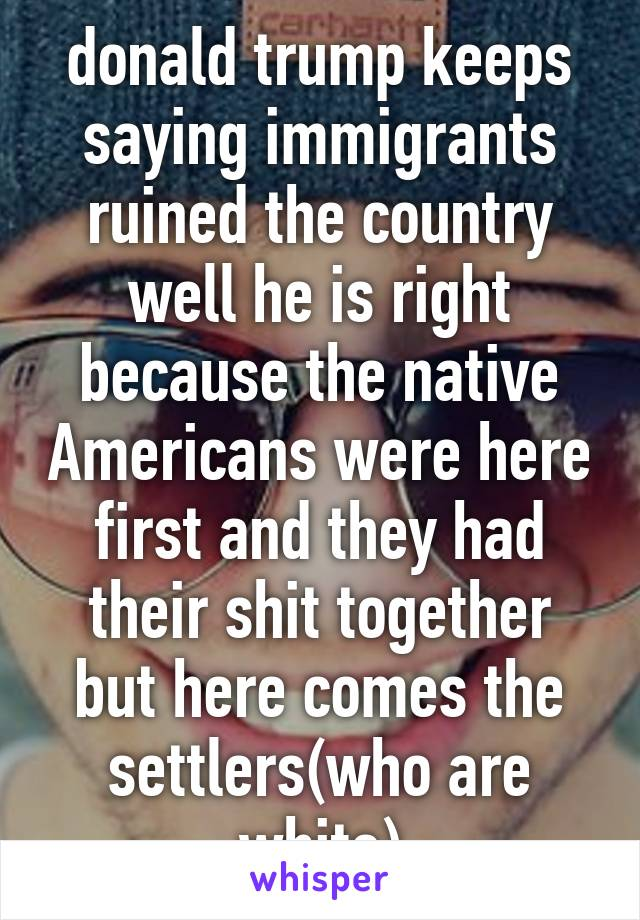donald trump keeps saying immigrants ruined the country well he is right because the native Americans were here first and they had their shit together but here comes the settlers(who are white)