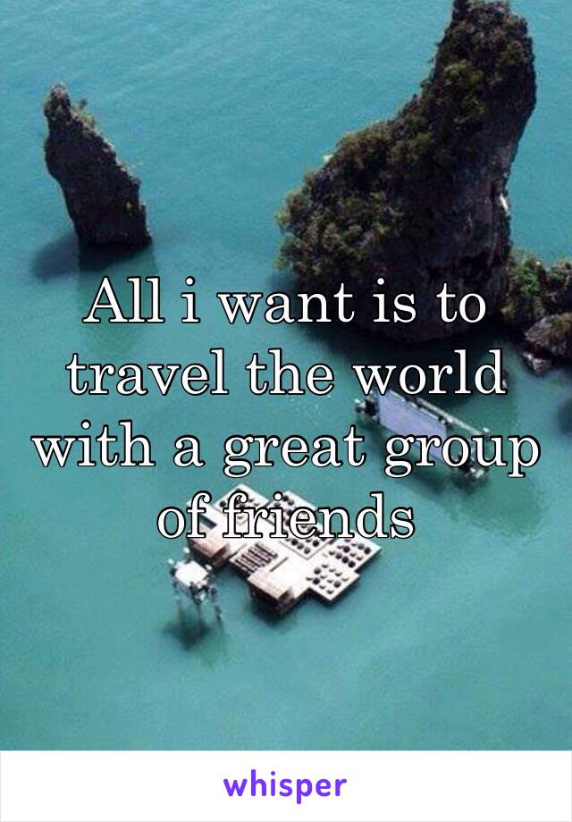 All i want is to travel the world  with a great group of friends