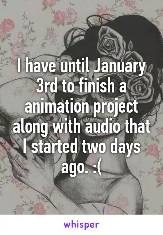 I have until January 3rd to finish a animation project along with audio that I started two days ago. :(