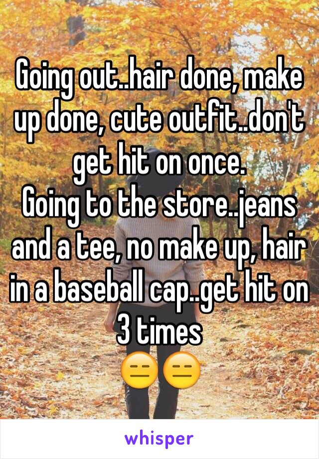Going out..hair done, make up done, cute outfit..don't get hit on once.  Going to the store..jeans and a tee, no make up, hair in a baseball cap..get hit on 3 times  😑😑