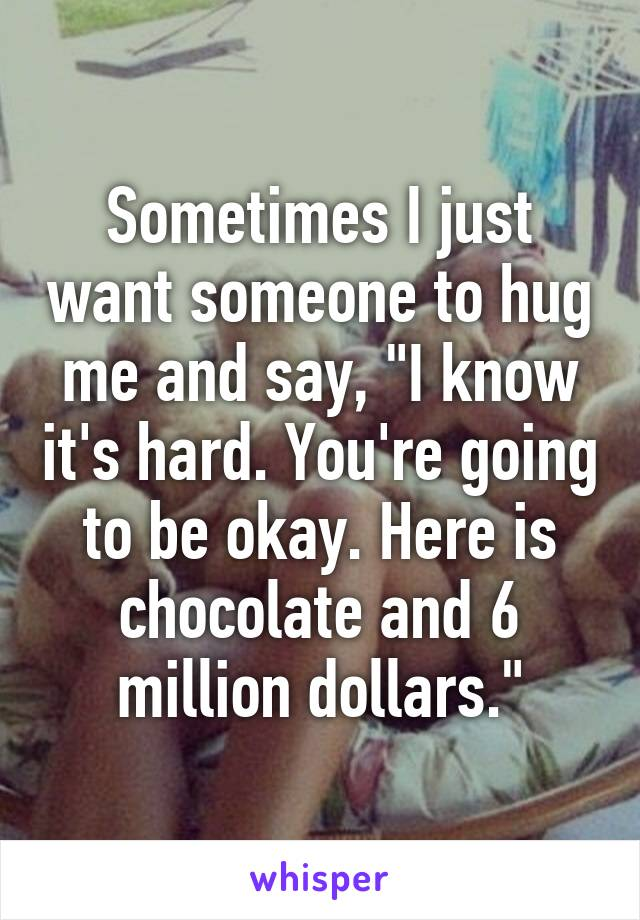 "Sometimes I just want someone to hug me and say, ""I know it's hard. You're going to be okay. Here is chocolate and 6 million dollars."""