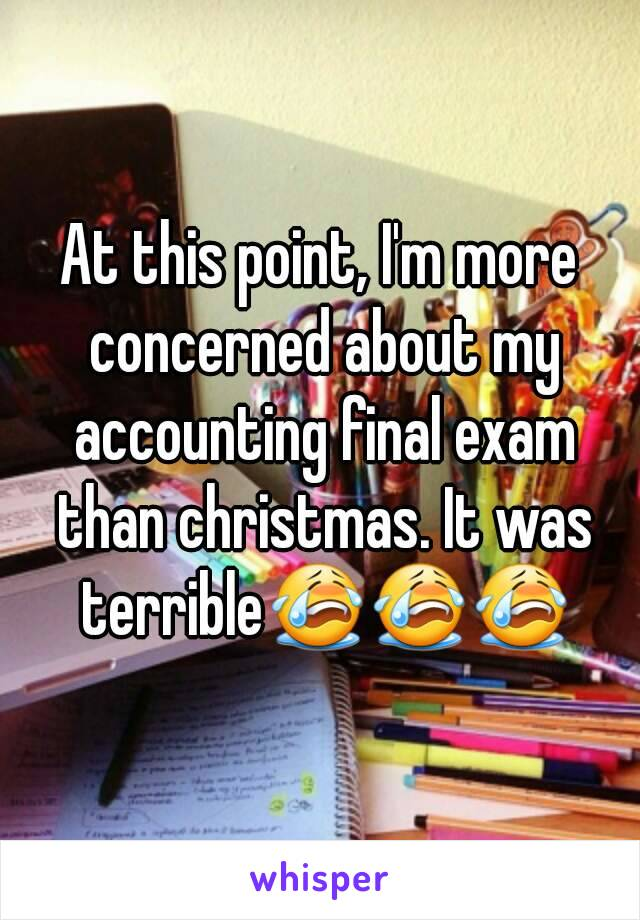 At this point, I'm more concerned about my accounting final exam than christmas. It was terrible😭😭😭