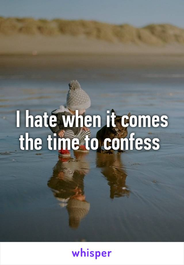 I hate when it comes the time to confess