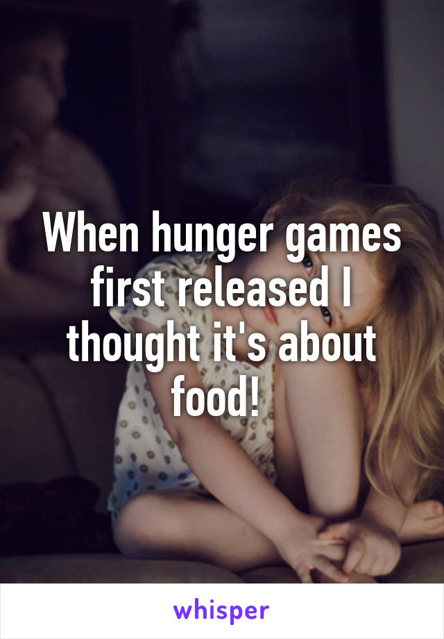 When hunger games first released I thought it's about food!