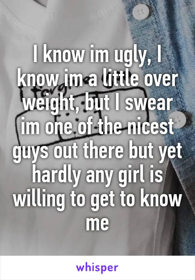 I know im ugly, I know im a little over weight, but I swear im one of the nicest guys out there but yet hardly any girl is willing to get to know me