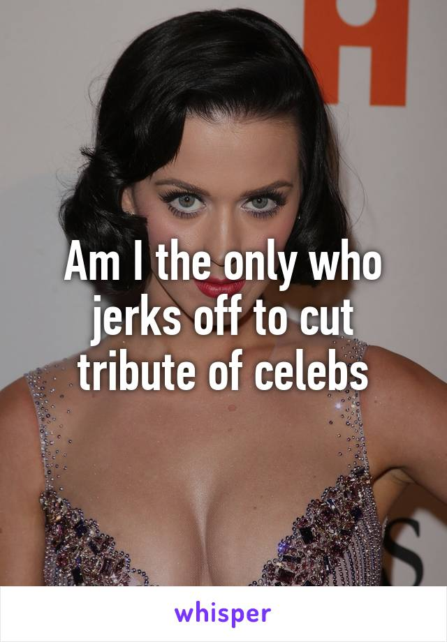 Am I the only who jerks off to cut tribute of celebs