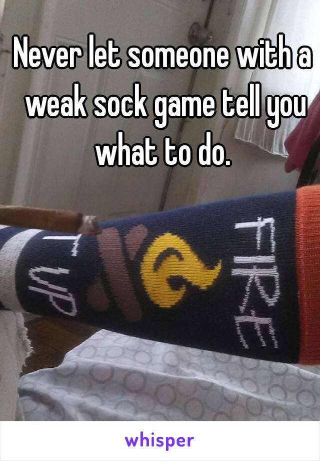 Never let someone with a weak sock game tell you what to do.