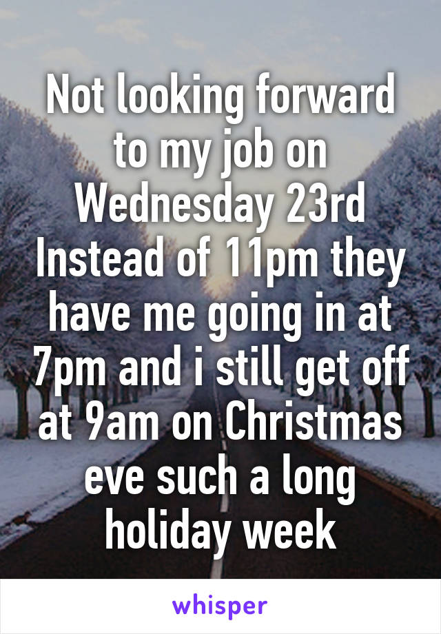 Not looking forward to my job on Wednesday 23rd Instead of 11pm they have me going in at 7pm and i still get off at 9am on Christmas eve such a long holiday week