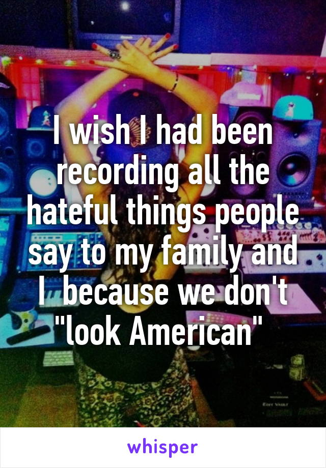 """I wish I had been recording all the hateful things people say to my family and I  because we don't """"look American"""""""