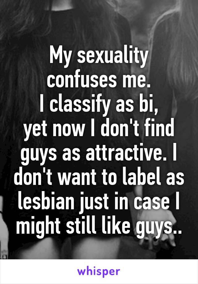 My sexuality confuses me.  I classify as bi,  yet now I don't find guys as attractive. I don't want to label as lesbian just in case I might still like guys..
