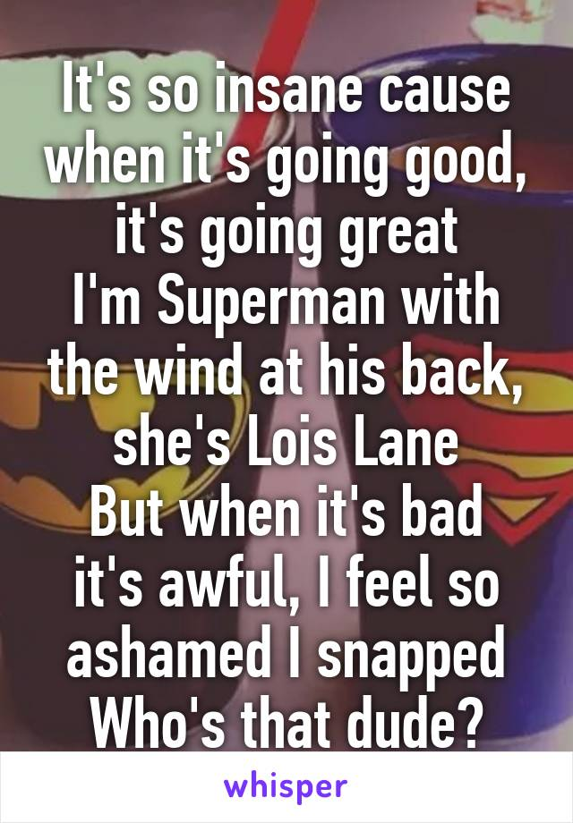It's so insane cause when it's going good, it's going great I'm Superman with the wind at his back, she's Lois Lane But when it's bad it's awful, I feel so ashamed I snapped Who's that dude?
