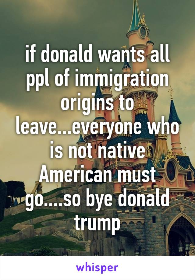 if donald wants all ppl of immigration origins to leave...everyone who is not native American must go....so bye donald trump