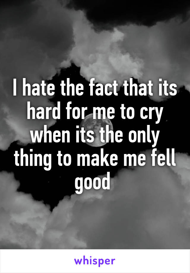 I hate the fact that its hard for me to cry when its the only thing to make me fell good