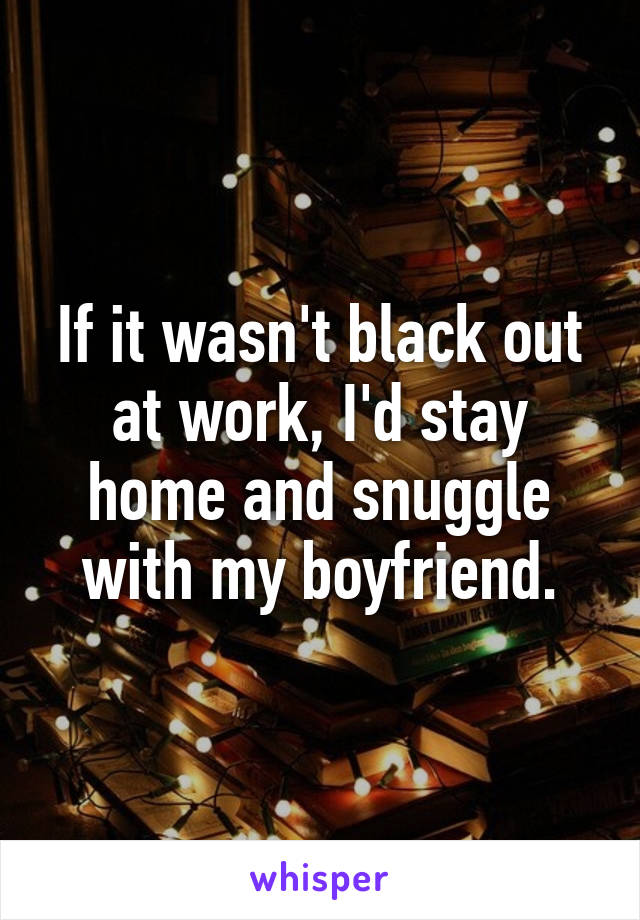 If it wasn't black out at work, I'd stay home and snuggle with my boyfriend.