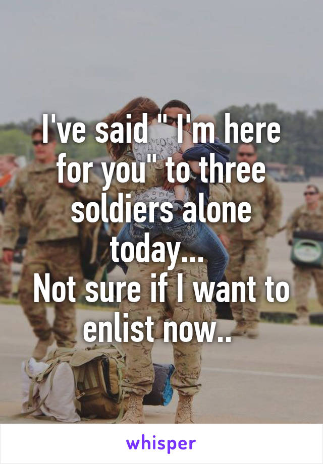 """I've said """" I'm here for you"""" to three soldiers alone today...  Not sure if I want to enlist now.."""