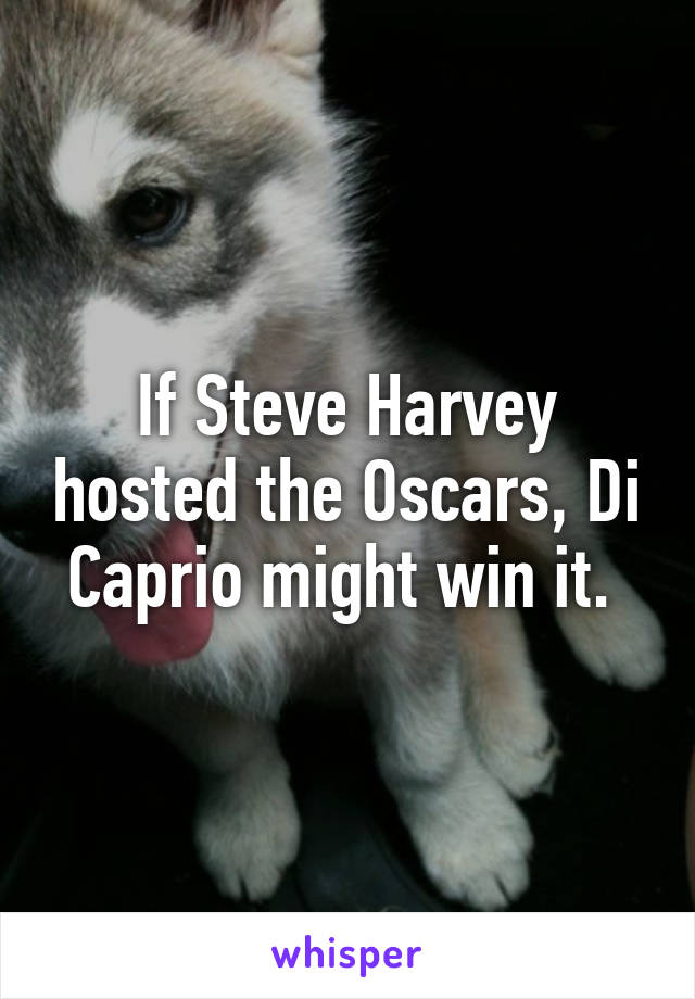 If Steve Harvey hosted the Oscars, Di Caprio might win it.