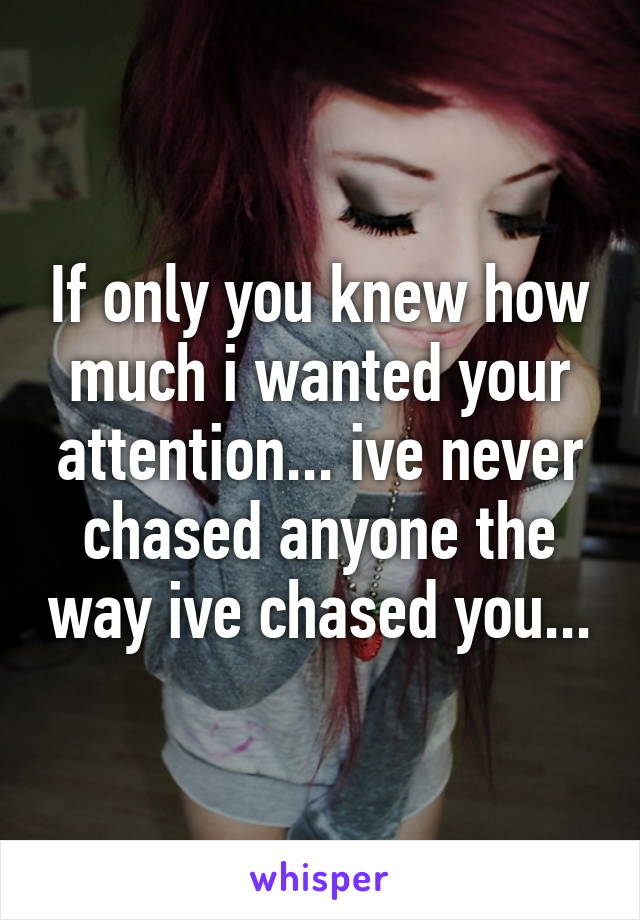 If only you knew how much i wanted your attention... ive never chased anyone the way ive chased you...