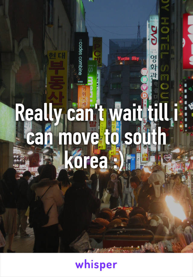 Really can't wait till i can move to south korea :)
