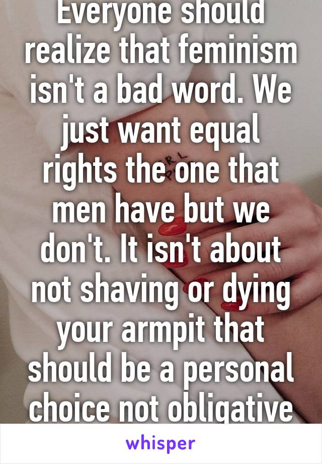 Everyone should realize that feminism isn't a bad word. We just want equal rights the one that men have but we don't. It isn't about not shaving or dying your armpit that should be a personal choice not obligative from society