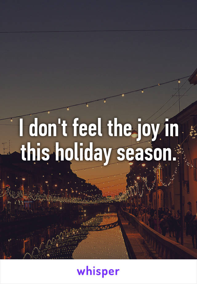 I don't feel the joy in this holiday season.