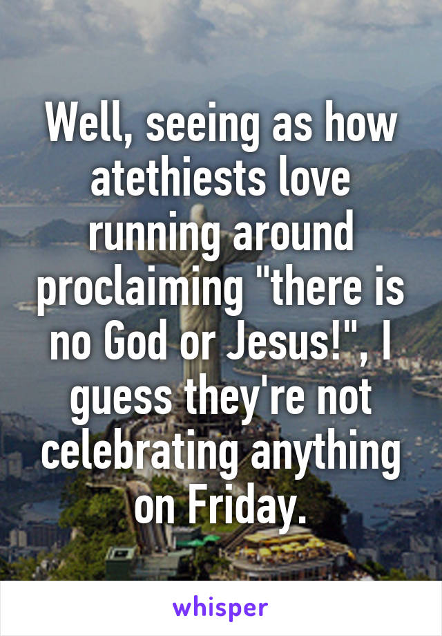 "Well, seeing as how atethiests love running around proclaiming ""there is no God or Jesus!"", I guess they're not celebrating anything on Friday."
