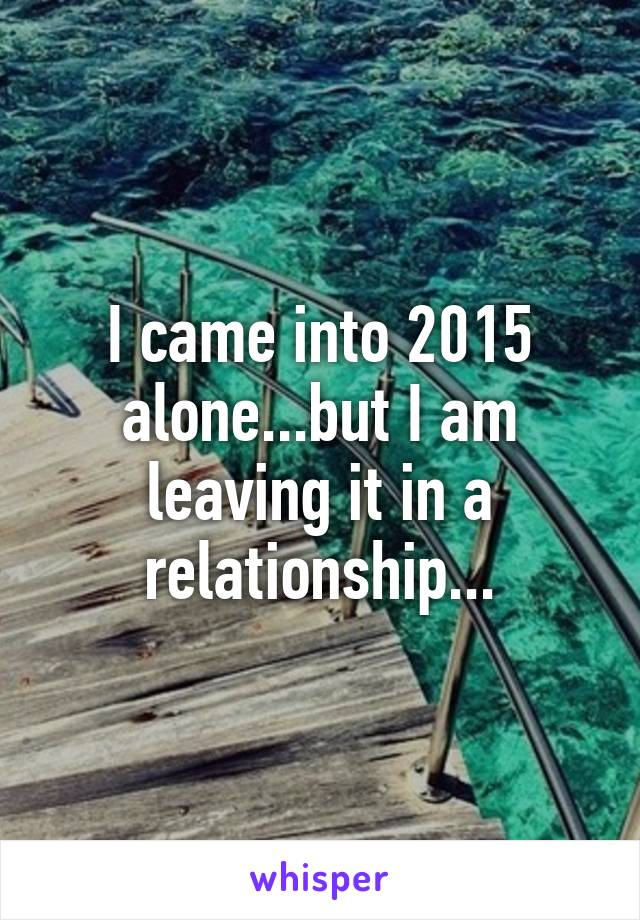 I came into 2015 alone...but I am leaving it in a relationship...