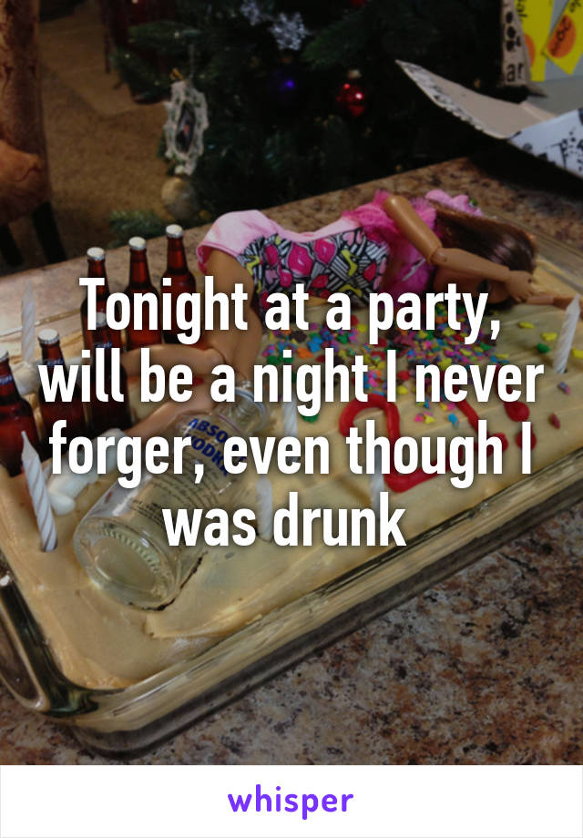 Tonight at a party, will be a night I never forger, even though I was drunk