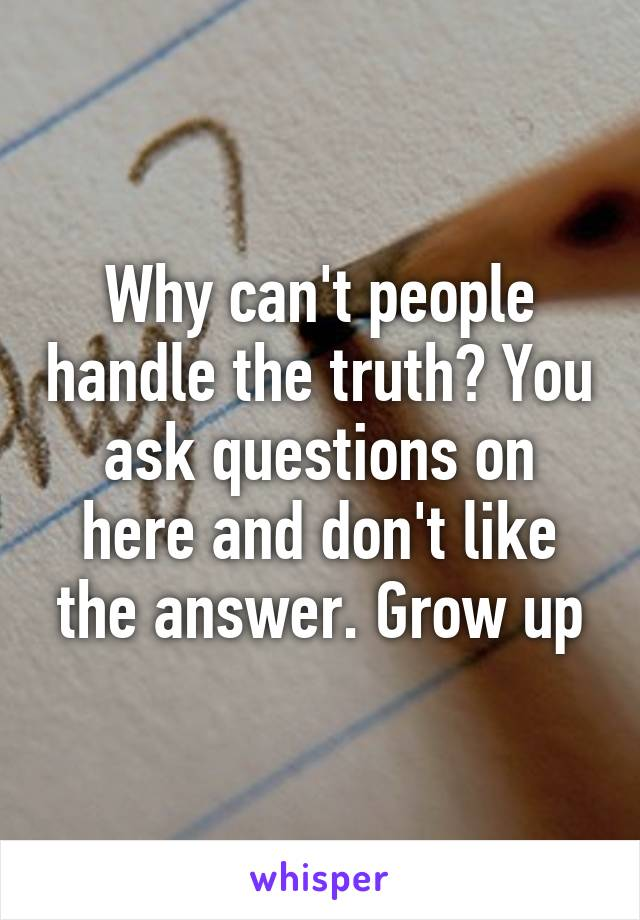 Why can't people handle the truth? You ask questions on here and don't like the answer. Grow up