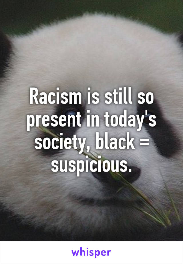 Racism is still so present in today's society, black = suspicious.