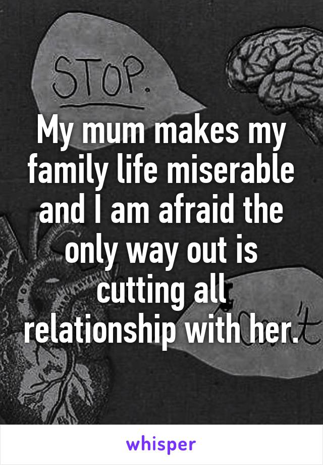 My mum makes my family life miserable and I am afraid the only way out is cutting all relationship with her.