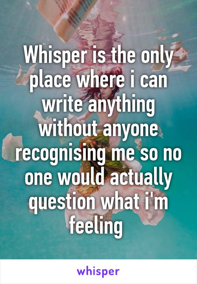 Whisper is the only place where i can write anything without anyone recognising me so no one would actually question what i'm feeling